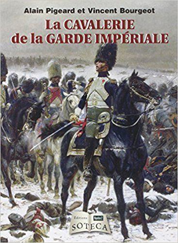 La Cavalerie De La Garde Imperiale By Alain Pigeard Vincent Bourgeot Imperiale Guerres Napoleoniennes Histoire