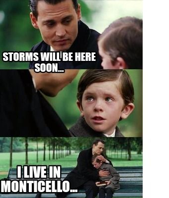 Meme Creator Funny Storms Will Be Here Soon I Live In Monticello Meme Generator At Memecreator Org Memes Monticello Storm