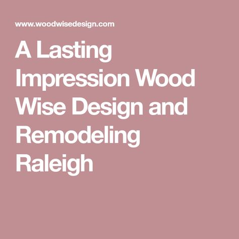 a lasting impression wood wise design and remodeling