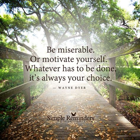 Be miserable. Or motivate yourself. Whatever has to be done, it's always your choice. â Wayne Dyer