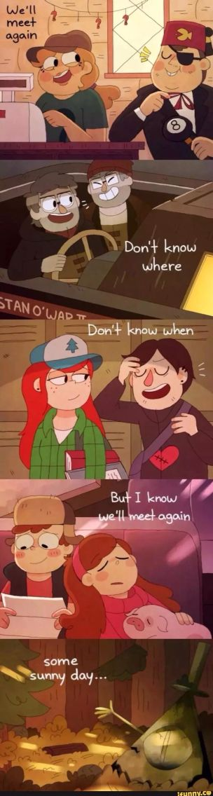 Gravity Falls well meet again<<I sense foreshadowing, for some sunny day that seems so far away when we'll see Gravity Falls again...