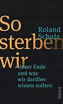 So Sterben Wir Unser Ende Und Was Wir Daruber Wissen Sollten Amazon De Roland Schulz Bucher Buch Tipps Bucher Schulz