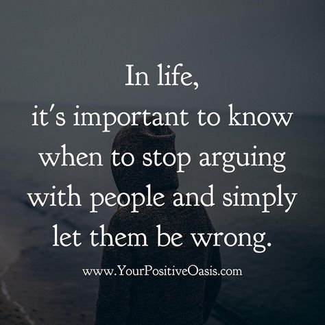 Yes my boyfriend have learn me this noy always arguing en when walk alway from it and let people who are wrong be and stand above it.