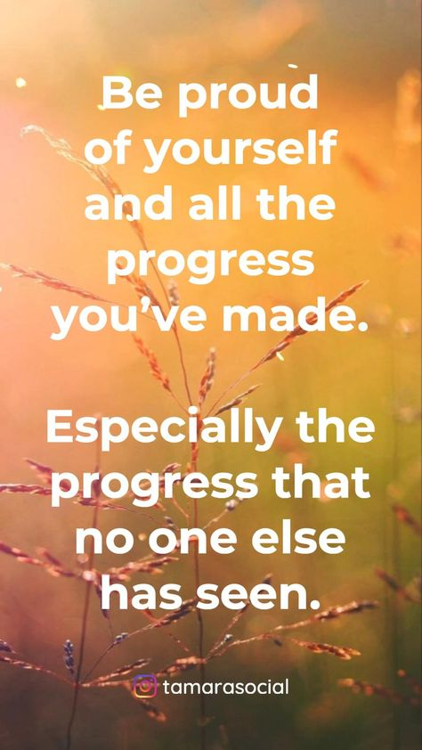 Be proud of yourself and all the progress you've made. Especially the progress that no one else has seen.