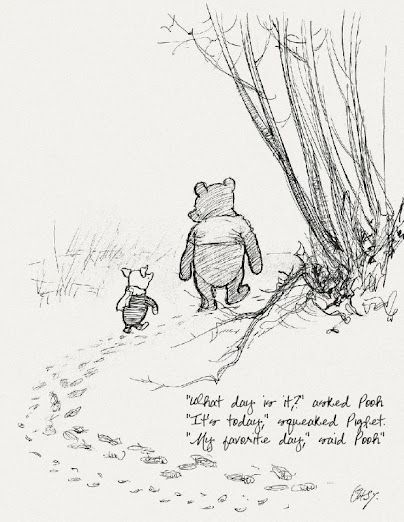 """What day is it?"" asked Pooh  ""It's today,"" squeaked Piglet.  ""My favorite day,"" said Pooh."