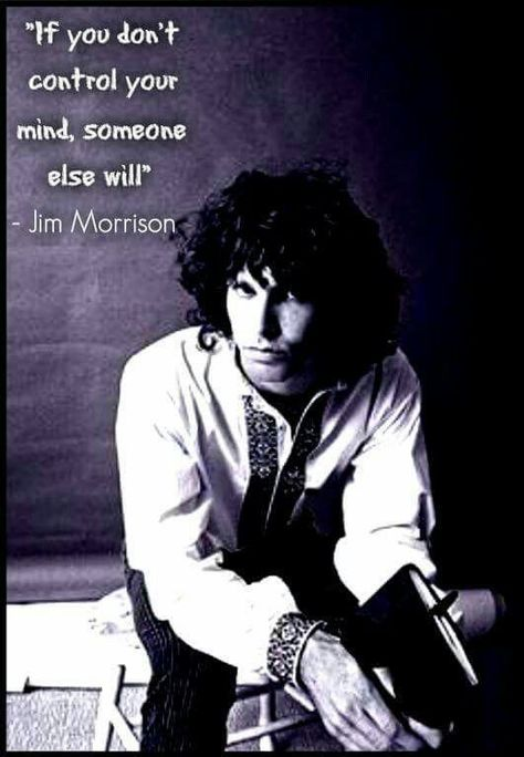 If you don't control your mind someone else will!  Jim Morrison