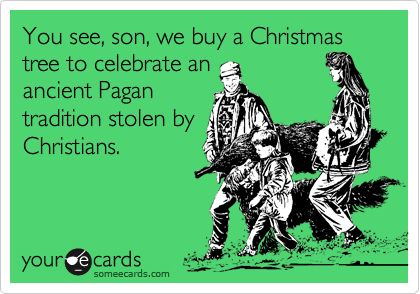 You see, son, we buy a Christmas tree to celebrate an ancient ...