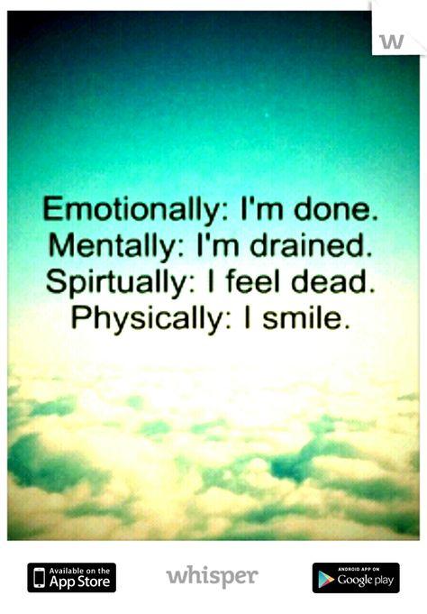 Emotionally : I'm done. Mentally : I'm drained.  Spiritually : I feel dead. Physically : I smile.   # Quotes #Sadness #Depression