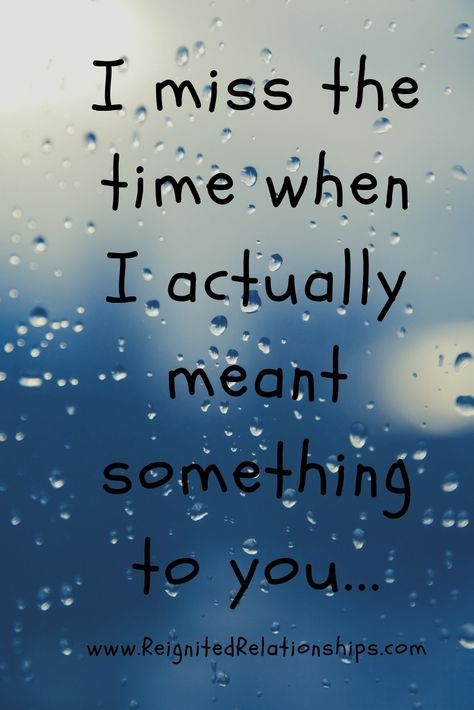 Sad breakup quotes, about someone going through a breakup and feeling lonely, miss them, and filled with break up hurt. I miss the time when I actually meant something to you...