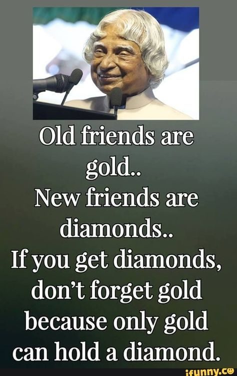 Old friends are gold.. New friends are diamonds.. If you get diamonds, don't forget gold because only gold can hold a diamond. - iFunny :)