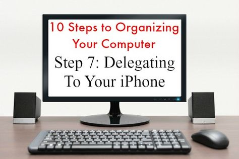 10 Steps to Organizing Your Computer: Step 7: Delegating to Your iPhone   Organize 365