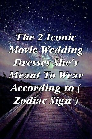 The 2 Iconic Movie Wedding Dresses She S Meant To Wear According To Zodiac Sign Zodiac Astrology Zodiacsi In 2020 All Zodiac Signs Astrology Signs Zodiac Signs