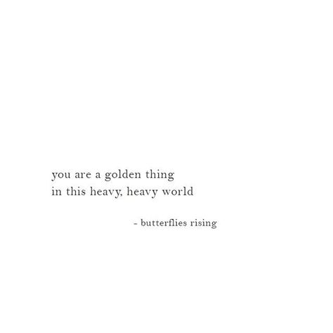 you are a golden thing in this heavy, heavy world  – butterflies rising #words #quotes #inspiration