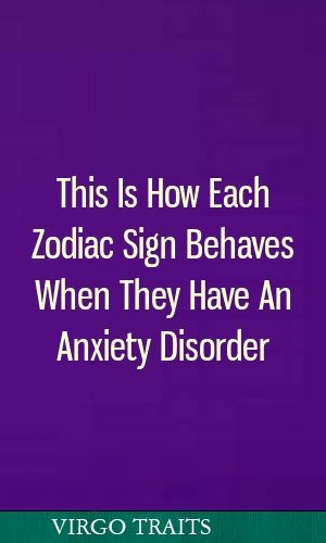 This Is How Each Zodiac Sign Behaves When They Have An Anxiety