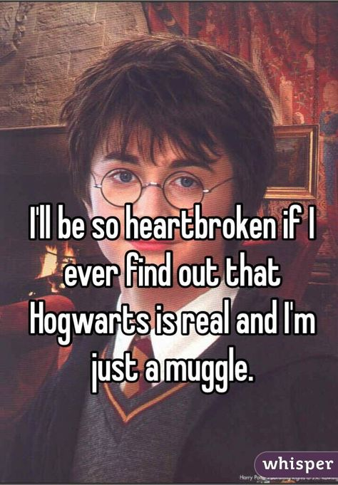 """""""I'll be so heartbroken if I ever find out that Hogwarts is real and I'm just a muggle."""""""