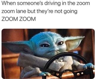 When Someone S Driving In The Zoom Zoom Lane But They Re Not Going Zoom Zoom Ifunny Yoda Funny Yoda Meme Memes