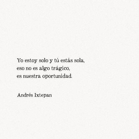 Yo estoy solo y tú estás sola,eso no es algo trágico,es nuestra oportunidad.Andrés Ixtepan