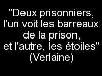 """""""Deux prisonniers, l'un voit les barreaux de la prison, et l'autre, les étoiles"""" (Verlaine)"""