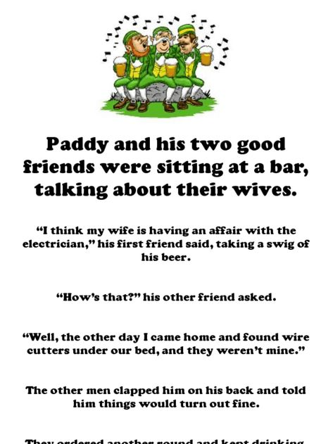 "Paddy and his two good friends were sitting at a bar, talking about their wives.   ""I think my wife is having an affair with the electrician,"" his first friend said, taking a swig of his beer.   ""How's that?"" his other friend asked.   ""Well, the..."