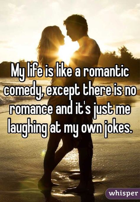 My life is like a romantic comedy, except there is no romance and it's just me laughing at my own jokes.