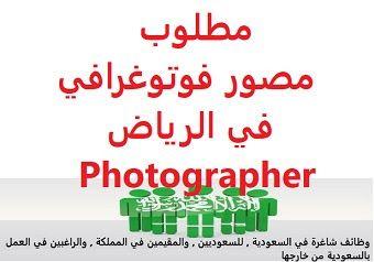 وظائف شاغرة في السعودية وظائف السعودية مطلوب مصور فوتوغرافي في الرياض Phot Photographer