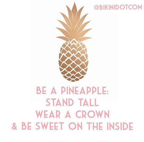 Be a pineapple: stand tall, wear a crown and be sweet on the inside. I love this!!