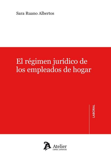 Ruano Albertos Sara El Régimen Jurídico De Los Empleados De Hogar Atelier 2013 Juridico Libros Hogar
