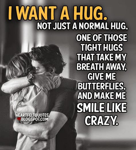 Not just a normal hug, one of those tight hugs that take my breath away, give me butterflies, and make me smile like crazy.