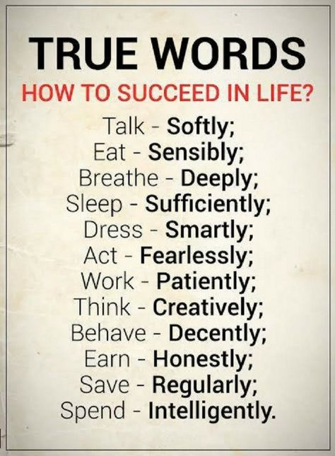How to succeed in life? talk softly, eat sensibly, breathe deeply, sleep sufficiently, dress smartly, act fearlessly, work patiently, think creatively behave decently earn honestly save regularly and spend intelligently.