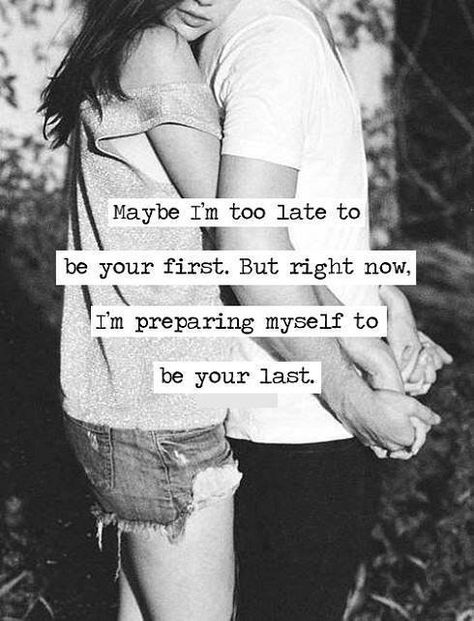Maybe i'm too late to be your first, but I'm preparing myself to be you last..  And the last I am!!  Proud to say I'm his wife!!