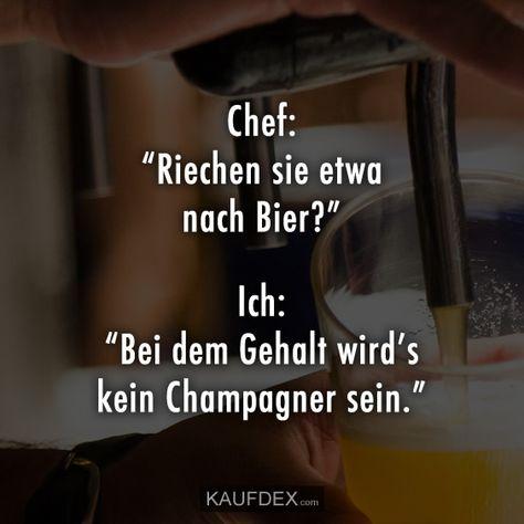 """Chef: """"Riechen sie etwa nach Bier?"""" Ich: """"Bei dem Gehalt wird's kein Champagner sein."""""""