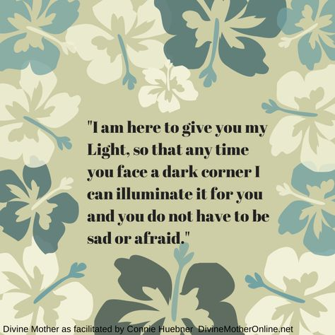 """""""I am here to give you my Light, so that any time you face a dark corner I can illuminate it for you and you do not have to be sad or afraid."""""""