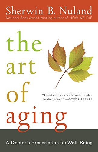 Read Pdf The Art Of Aging A Doctors Prescription For Well Being Free Online The Art Of Aging A Doctors Prescription For Well Nuland Aging Inspirational Books