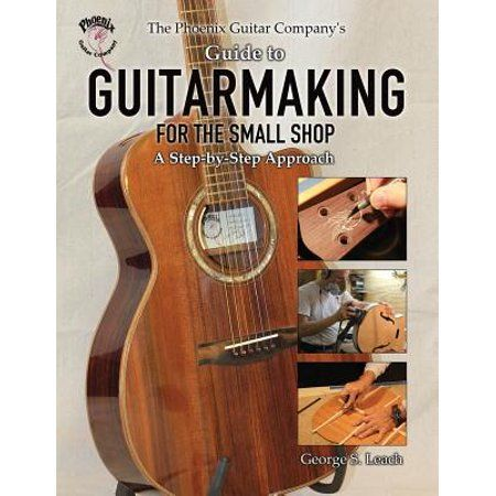 The Phoenix Guitar Company S Guide To Guitarmaking For The Small Shop A Step By Step Approach Paperback Walmart Com Guitar Guitar Making Tools Small Shop