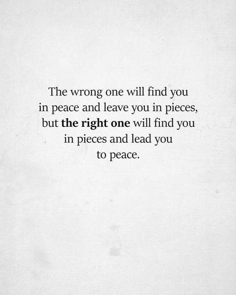 or the wrong one will see you in pieces and not care to help you heal while the right one will  find you in peace and increase your peace. **