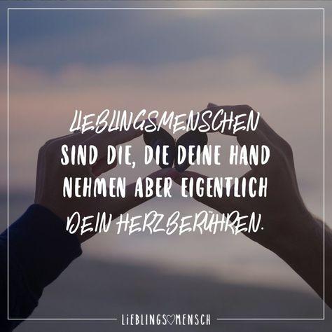 Lieblingsmenschen sind die, die deine Hand nehmen aber eigentlich dein Herz berühren.
