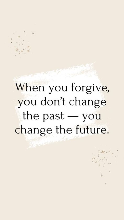 Author Unknown: When you forgive, you don't change the past — you change the future.