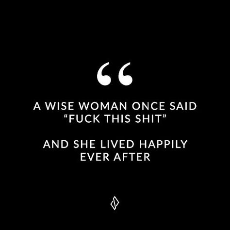 """A wise woman once said """"fuck this shit"""". And she lived happily ever after.  