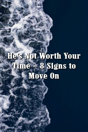 He S Not Worth Your Time 8 Signs To Move On Relationship Tips