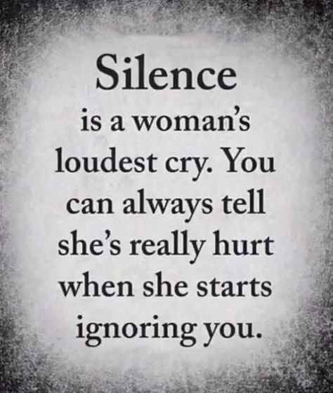 Silence is the woman's loudest cry. You can always tell she's really hurt when she starts ignoring you.