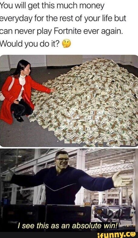 You Will Get This Much Money Everyday For The Rest Of Your Life But Can Never Play Fortnite Ever Again Would You Do It See This As An Absolute Win Ifunny