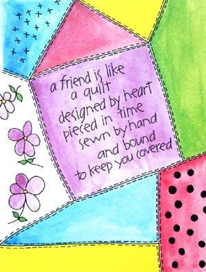 A Friend is Like a Quilt...designed by heart, pieced in time, sewn by hand and bound to keep covered.