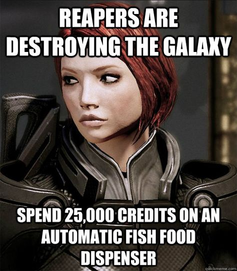 Hey man. I'm too busy defeating the reapers. The fish have to be fed somehow.