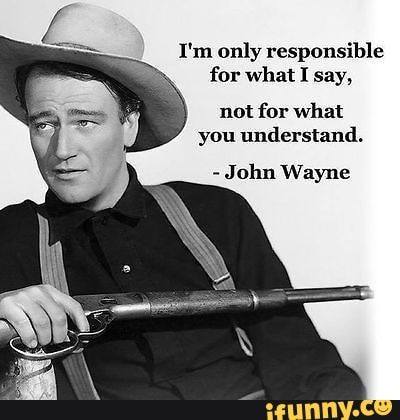 I'm only responsible for what I say, not for what you understand. - J 01111  Wayne - iFunny :) | Cowboy quotes, John wayne quotes, Badass quotes