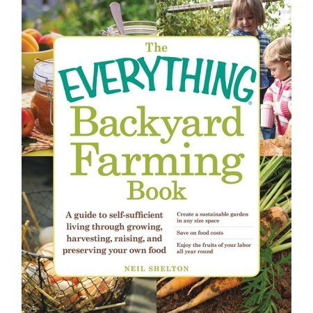 The Everything Backyard Farming Book A Guide To Self Sufficient Living Through Growing Harvesting Raising And Preserving Your Own Food Walmart Com In 2021 Backyard Farming Survival Gardening Organic Gardening