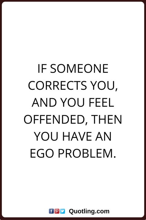 ego quotes If someone corrects you, and you feel offended
