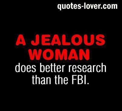 Jealousy Quotes A Jealous Woman Does Better Research That The Fbi Funny Women Jealousy Pict Jealousy Quotes Funny True Quotes Jealous Women