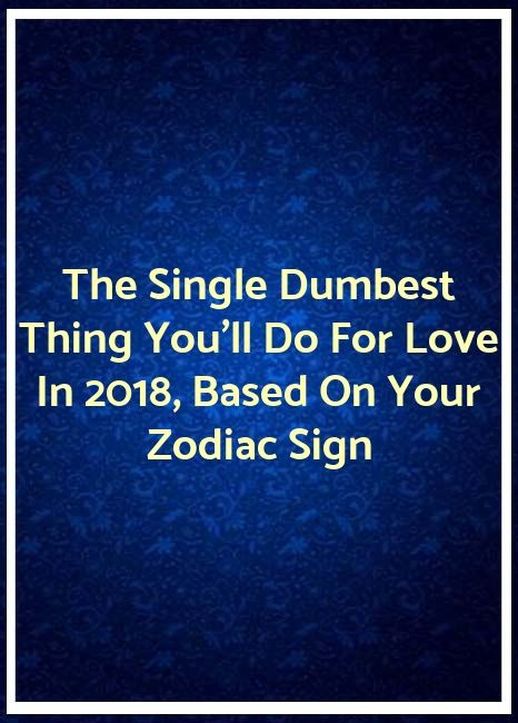 The Single Dumbest Thing You Ll Do For Love In 2018 Based On Your Zodiac Sign Zodiac Love Zodiac Signs Zodiac