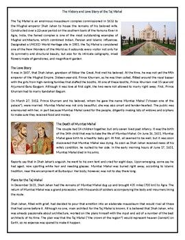 This Reading Comprehension worksheet is suitable for higher elementary to proficient ESL learners or native English speakers. The text explores the history of the world's most intricate mausoleum, the Taj Mahal.After carefully reading the text, students are required to complete some comprehension ex...