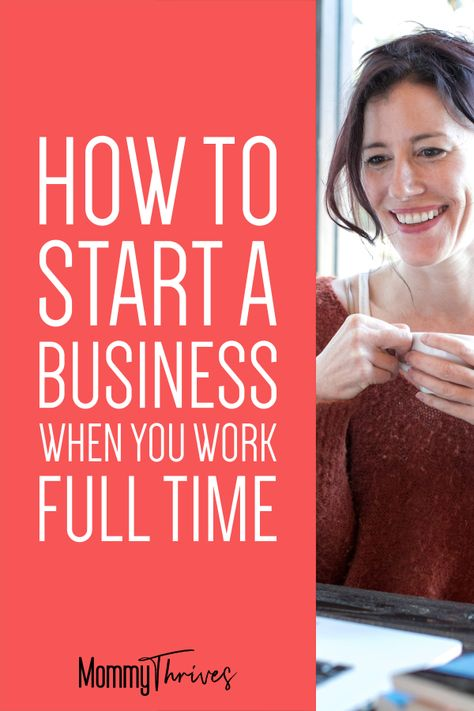 How To Start A Business While Working Full Time - Mommy Thrives